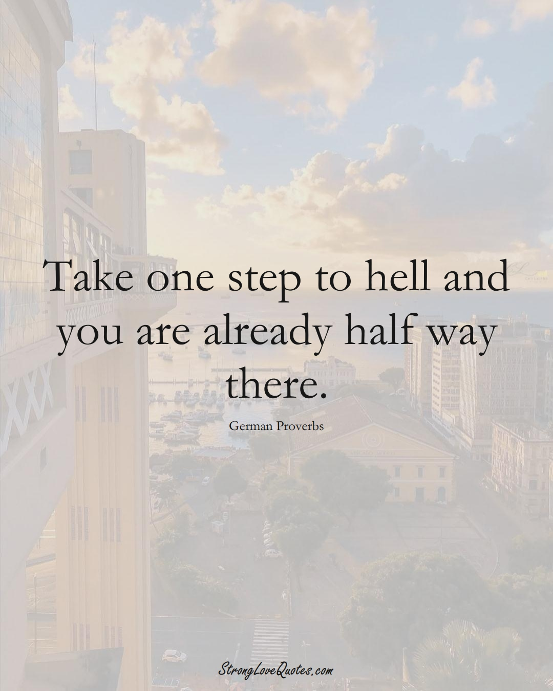 Take one step to hell and you are already half way there. (German Sayings);  #EuropeanSayings