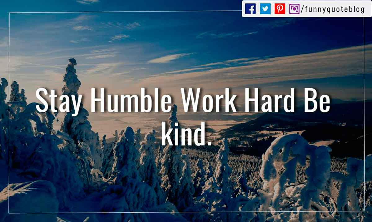 Stay Humble Work Hard Be kind.
