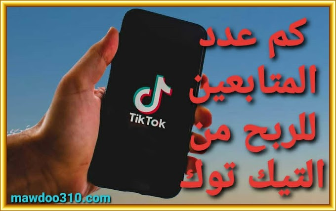 كم عدد المتابعين للربح من التيك توك : أسرار الربح من TikTok