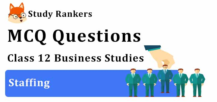 MCQ Questions for Class 12 Business Studies: Ch 6 Staffing