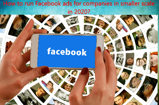 How to run Facebook ads for companies in smaller scale in 2020?