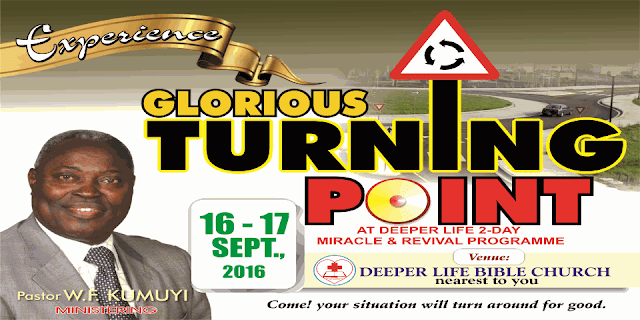 'GLORIOUS TURNING POINT' is the September edition of monthly Miracle and Revival Programme of Deeper Christian Life Ministry.   Date: Friday 16th (5:30pm) - Saturday 17th (7:00 a.m) September, 2016.   Venue:Deeper Life Church nearest to you (It will be transmitted via satellite)   Ministering: Pastor W.F. Kumuyi    Come! your situation will turn around for good