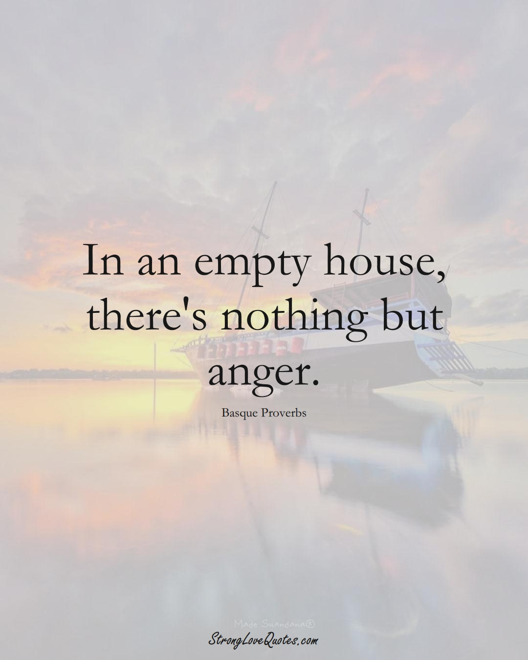In an empty house, there's nothing but anger. (Basque Sayings);  #EuropeanSayings