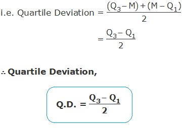 "i.e. Quartile Deviation = ((""Q"" _""3"" - ""M"" )"" + (M "" -〖"" Q"" 〗_""1""  "")"" )/""2""                  = (""Q"" _""3"" - ""Q"" _""1"" )/""2""  ∴ Quartile Deviation, Q.D. = (""Q"" _""3"" - ""Q"" _""1"" )/""2"""