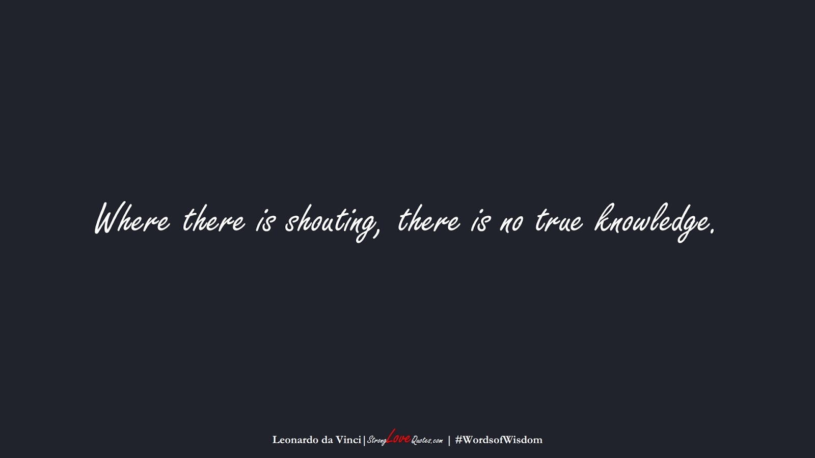 Where there is shouting, there is no true knowledge. (Leonardo da Vinci);  #WordsofWisdom