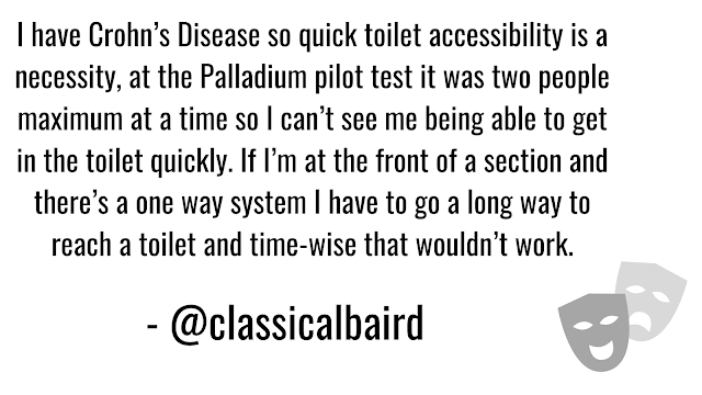 I have Crohn's so quick toilet accessibility is a necessity, at the Palladium pilot test it was two people maximum so I can't be being able to get in the toilet quickly. If I'm at the front of a section and there's a one way system I have to a long way to reach a toilet and time-wise that wouldn't work.
