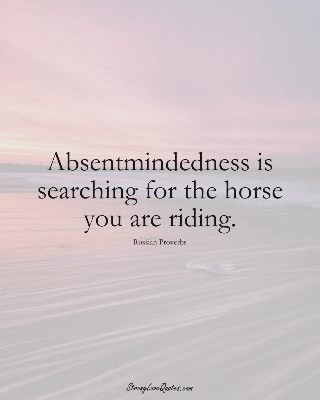 Absentmindedness is searching for the horse you are riding. (Russian Sayings);  #AsianSayings