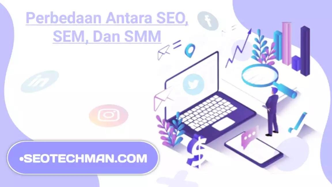 Perbedaan Antara SEO, SEM, SMM, Mana yang Lebih Penting untuk Pemasaran Digital dan Optimasi Website?