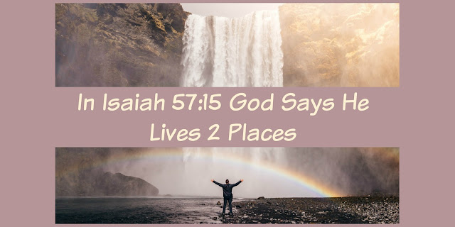 God lives two places -Isaiah 57:15