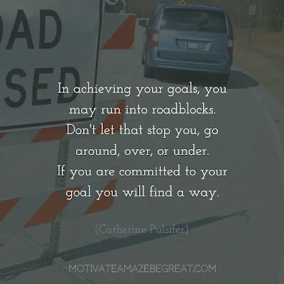 "Quotes On Achievement Of Goals: ""In achieving your goals, you may run into roadblocks. Don't let that stop you, go around, over, or under. If you are committed to your goal you will find a way."" - Catherine Pulsifer"