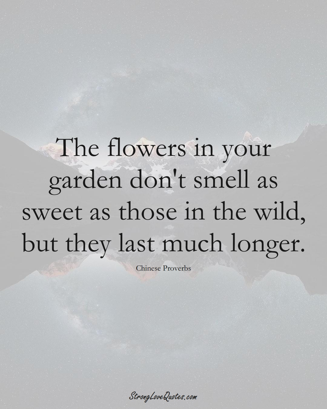 The flowers in your garden don't smell as sweet as those in the wild, but they last much longer. (Chinese Sayings);  #AsianSayings