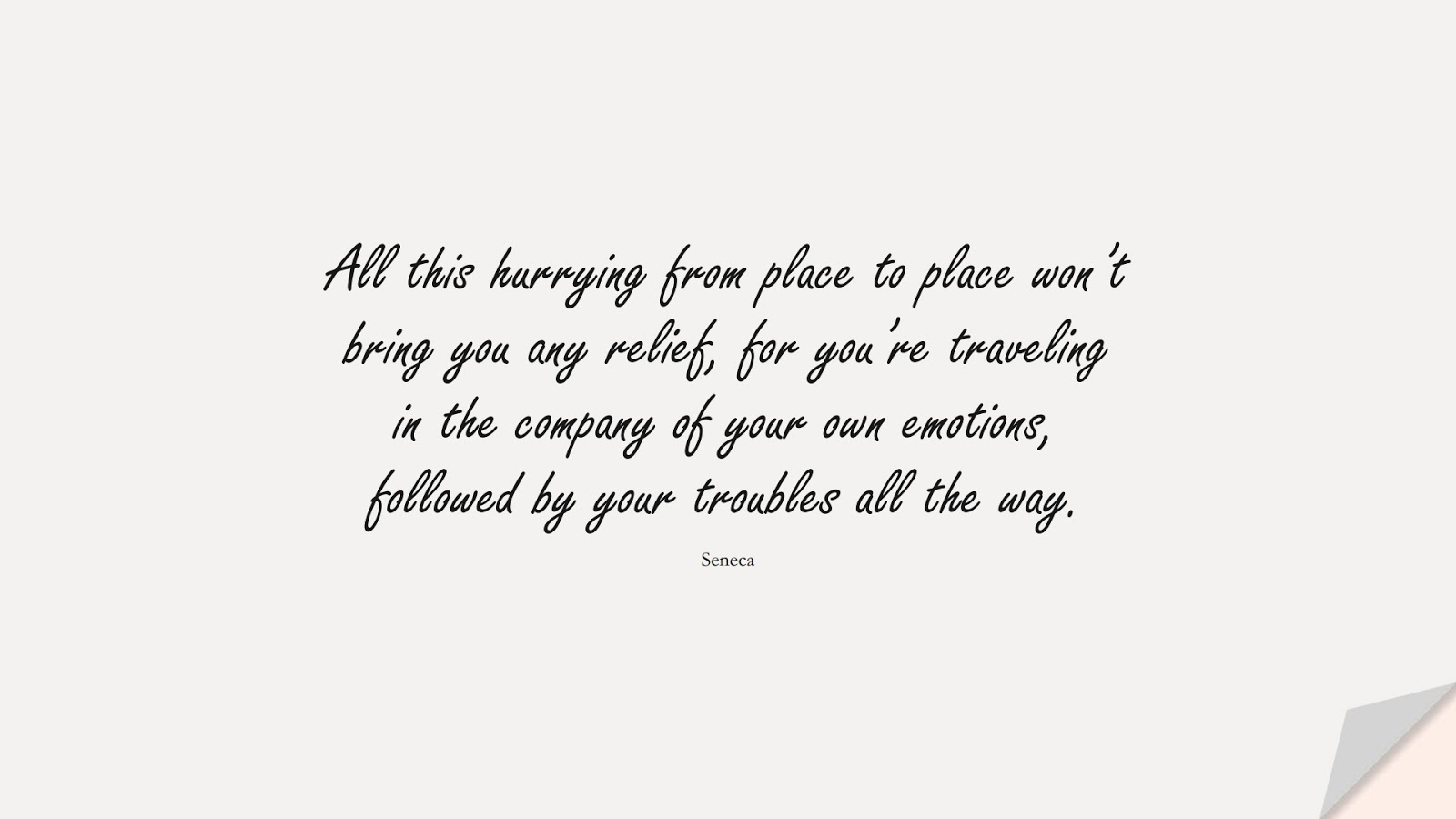 All this hurrying from place to place won't bring you any relief, for you're traveling in the company of your own emotions, followed by your troubles all the way. (Seneca);  #AnxietyQuotes