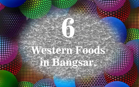 6 Western Foods in Bangsar