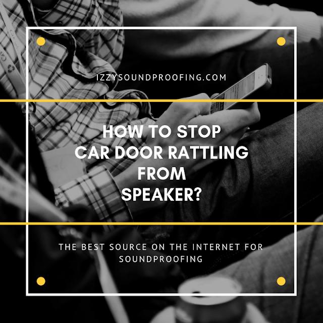 best way to stop car door rattling from speakers