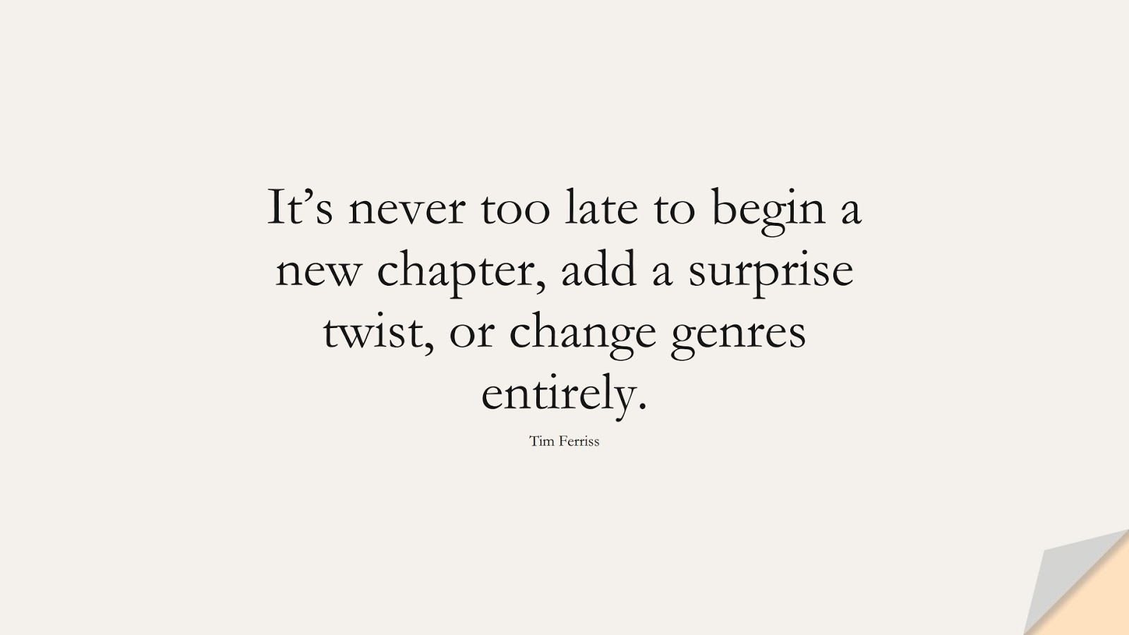It's never too late to begin a new chapter, add a surprise twist, or change genres entirely. (Tim Ferriss);  #TimFerrissQuotes