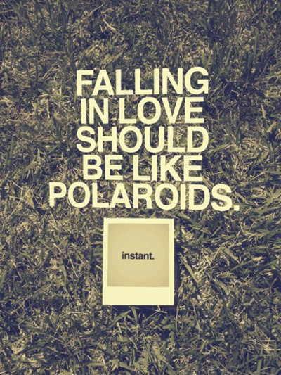 Falling in love should be like polaroids....Instant.