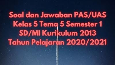 Soal dan Jawaban PAS/UAS Kelas 5 Tema 5 Semester 1 SD/MI Kurikulum 2013 TP 2020/2021