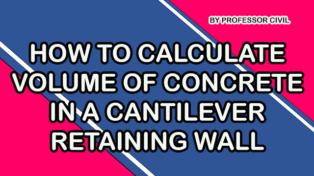 HOW TO CALCULATE VOLUME OF CONCRETE IN A CANTILEVER RETAINING WALL