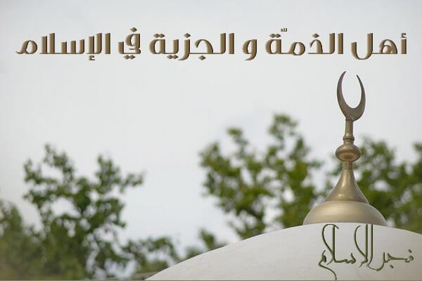 من هم أهل الذمّة وماهي الجزية في الإسلام؟ فجر الإسلام