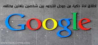 اطلاق ادة ذكية من جوجل للترجمه بين شخصين بلغتين مختلفه | تعرف عليها الان