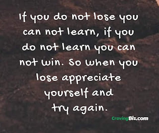 If you do not lose you can not learn, if you do not learn you can not win. So when you lose appreciate yourself and try again