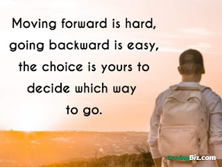 Moving forward is hard, going backward is easy, the choice is yours to decide which way to go.