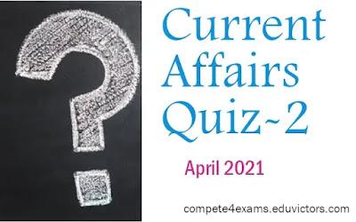 April 2021 Current Affairs Quiz-2 (#currentaffairs)(#upsc)(#ssc)(#compete4exams)(#eduvictors)
