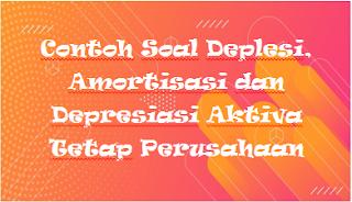 Contoh Soal Deplesi, Amortisasi dan Depresiasi Aktiva Tetap Perusahaan