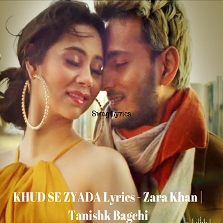 KHUD SE ZYADA Lyrics - Zara Khan | Tanishk Bagchi