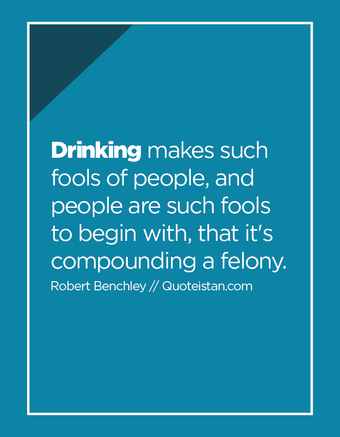 Drinking makes such fools of people, and people are such fools to begin with, that it's compounding a felony.