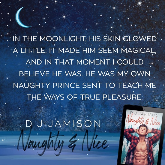 In the moonlight, his skin glowed a little. It made him seem magical, and in that moment I could believe he was. He was my own naughty prince sent to teach me the ways of true pleasure.
