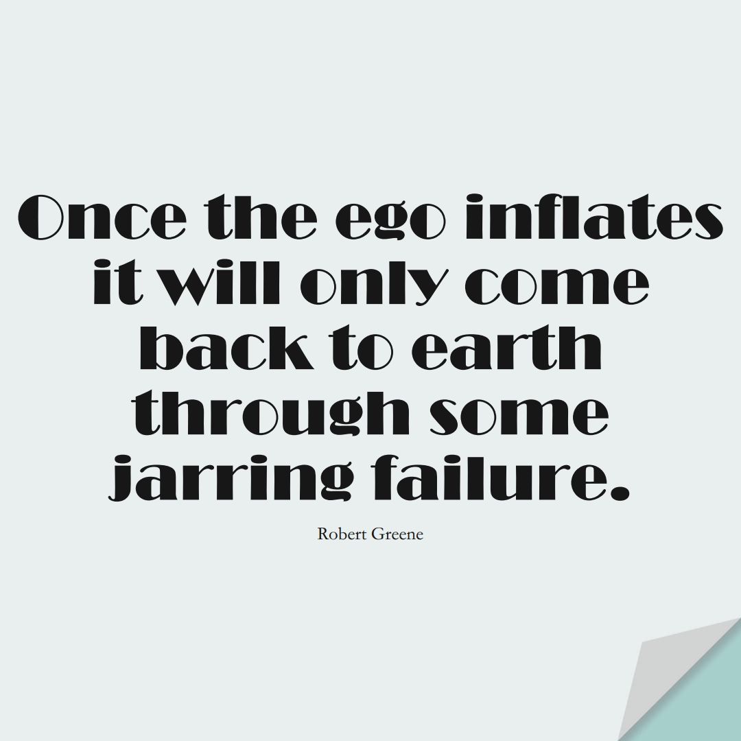 Once the ego inflates it will only come back to earth through some jarring failure. (Robert Greene);  #StoicQuotes