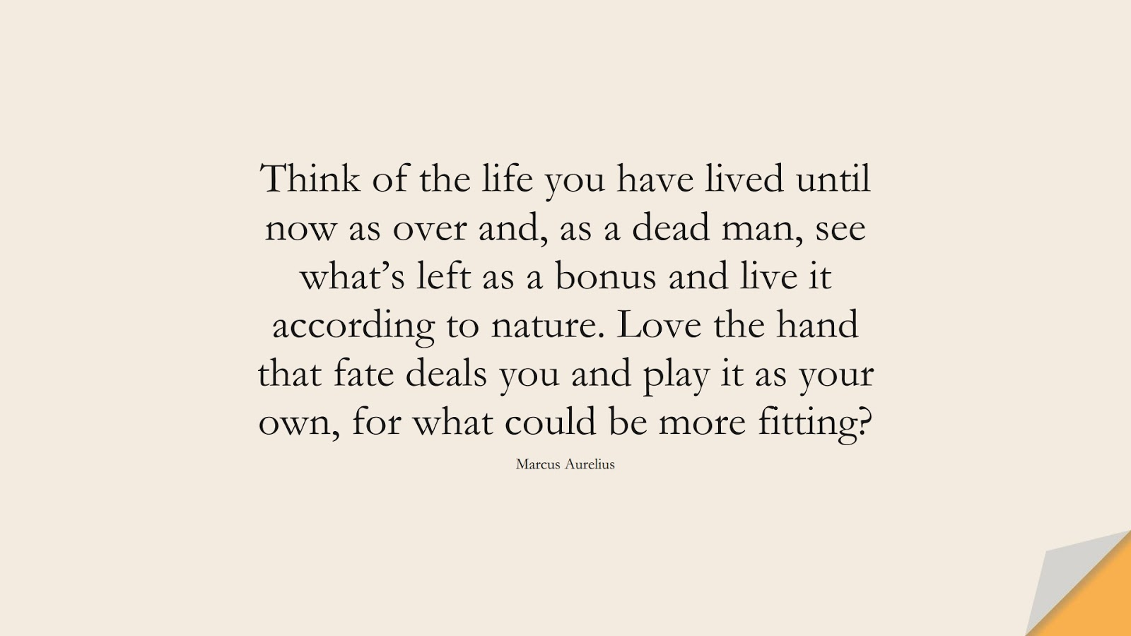Think of the life you have lived until now as over and, as a dead man, see what's left as a bonus and live it according to nature. Love the hand that fate deals you and play it as your own, for what could be more fitting? (Marcus Aurelius);  #BeingStrongQuotes