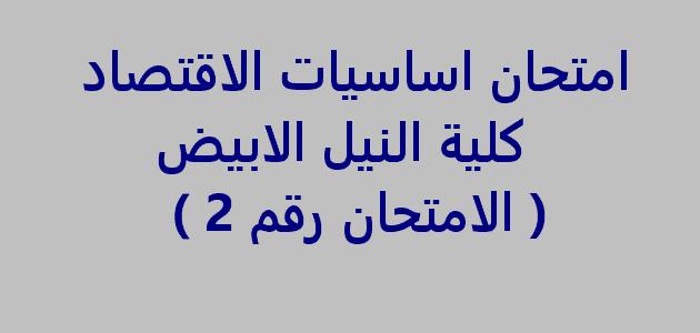 امتحان اساسيات الاقتصاد كلية النيل الابيض ( الامتحان رقم 2 )