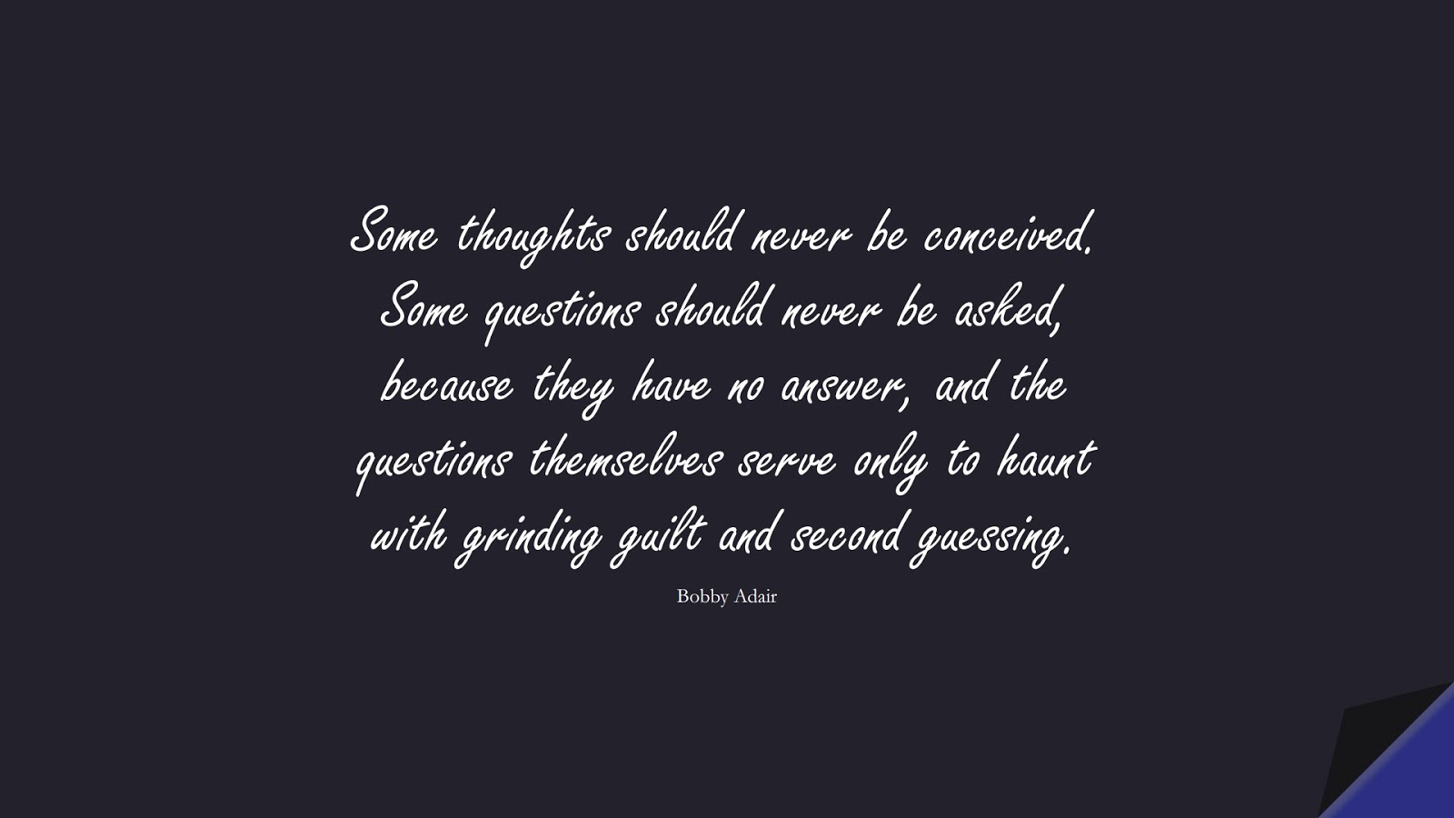 Some thoughts should never be conceived. Some questions should never be asked, because they have no answer, and the questions themselves serve only to haunt with grinding guilt and second guessing. (Bobby Adair);  #OverthinkingQuotes