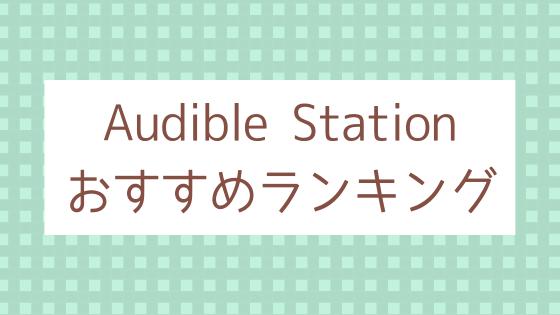 Audible Stationおすすめランキング_Audible会員なら聴かなきゃ損!Audible Stationのおすすめタイトルランキング。