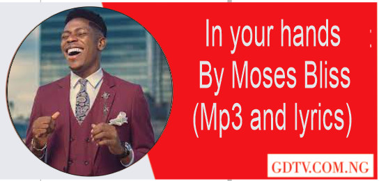 In your hands lyrics by Moses Bliss