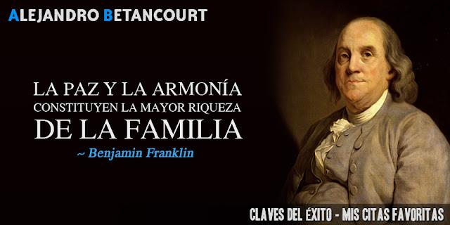 La Paz y la Armonía constituyen la mayor riqueza de la familia (Benjamin Franklin)