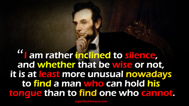"""""""I am rather inclined to silence, and whether that be wise or not, it is at least more unusual nowadays to find a man who can hold his tongue than to find one who cannot."""""""