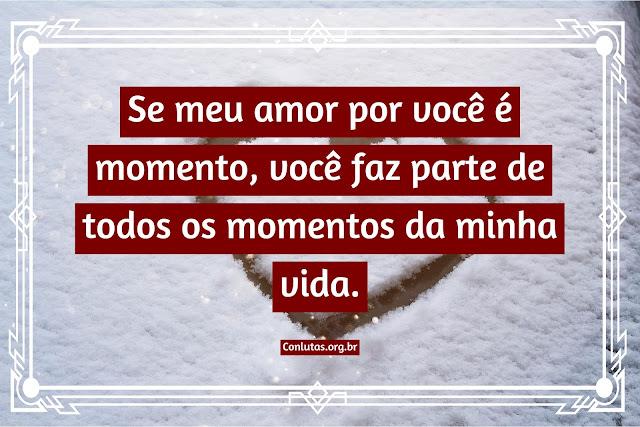 Se meu amor por você é momento, você faz parte de todos os momentos da minha vida.