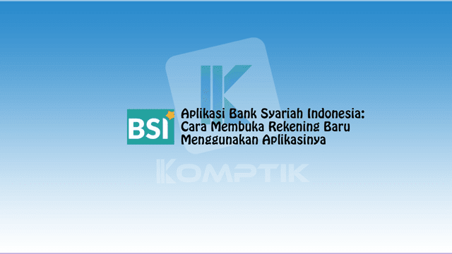 Aplikasi Bank Syariah Indonesia: Cara Membuka Rekening Baru dan Menggunakan Aplikasinya