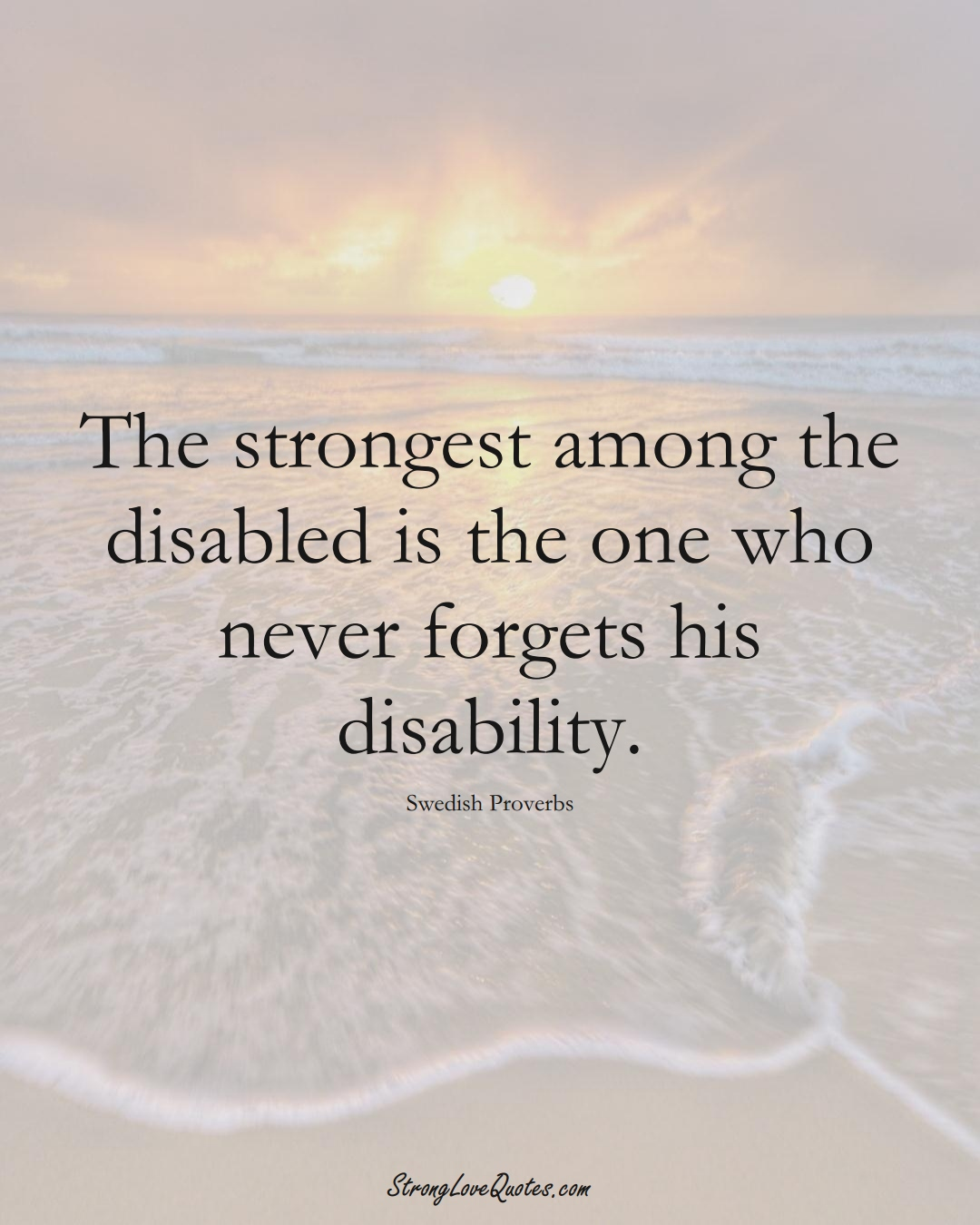 The strongest among the disabled is the one who never forgets his disability. (Swedish Sayings);  #EuropeanSayings