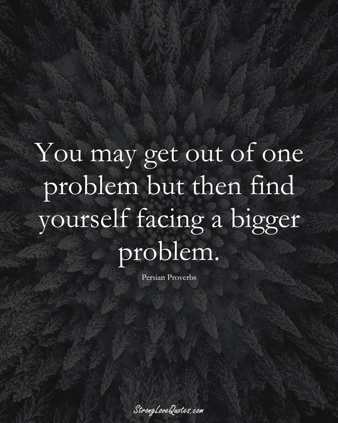 You may get out of one problem but then find yourself facing a bigger problem. (Persian Sayings);  #aVarietyofCulturesSayings