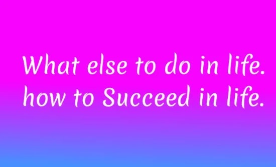 How to Successe in life. What else to do in life.