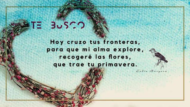 Hoy cruzo tus fronteras, para que mi alma explore, recogeré las flores  que trae tu primavera.