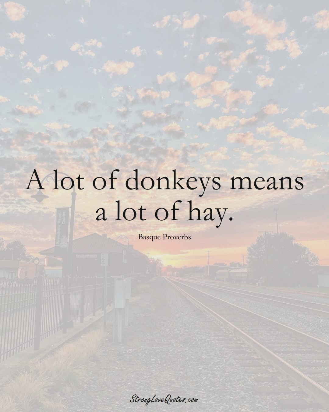 A lot of donkeys means a lot of hay. (Basque Sayings);  #EuropeanSayings
