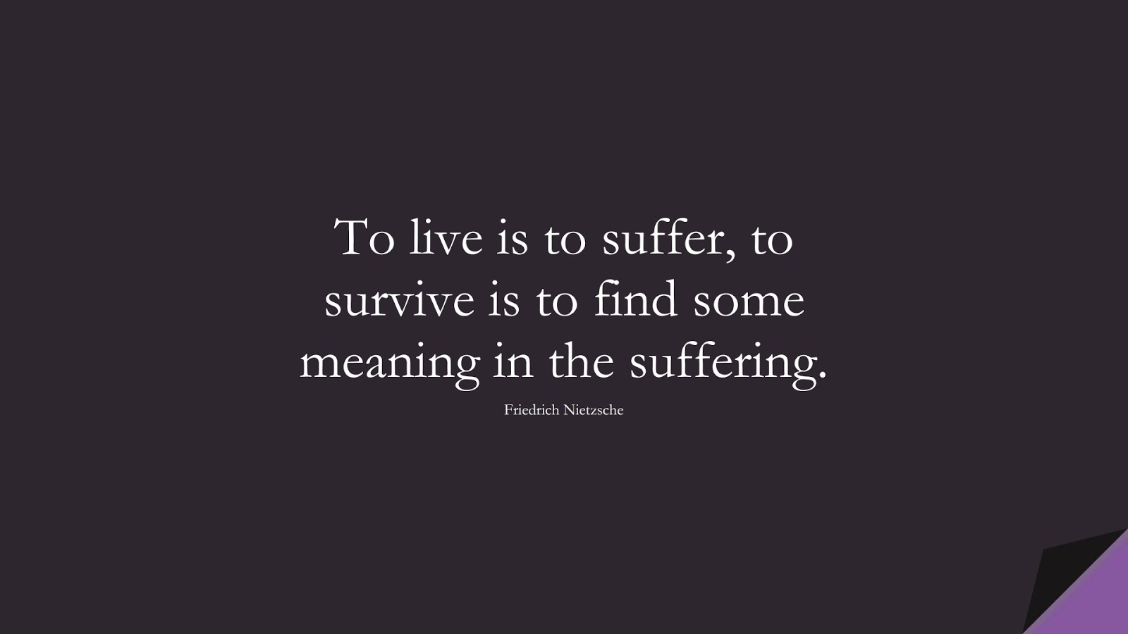 To live is to suffer, to survive is to find some meaning in the suffering. (Friedrich Nietzsche);  #BestQuotes