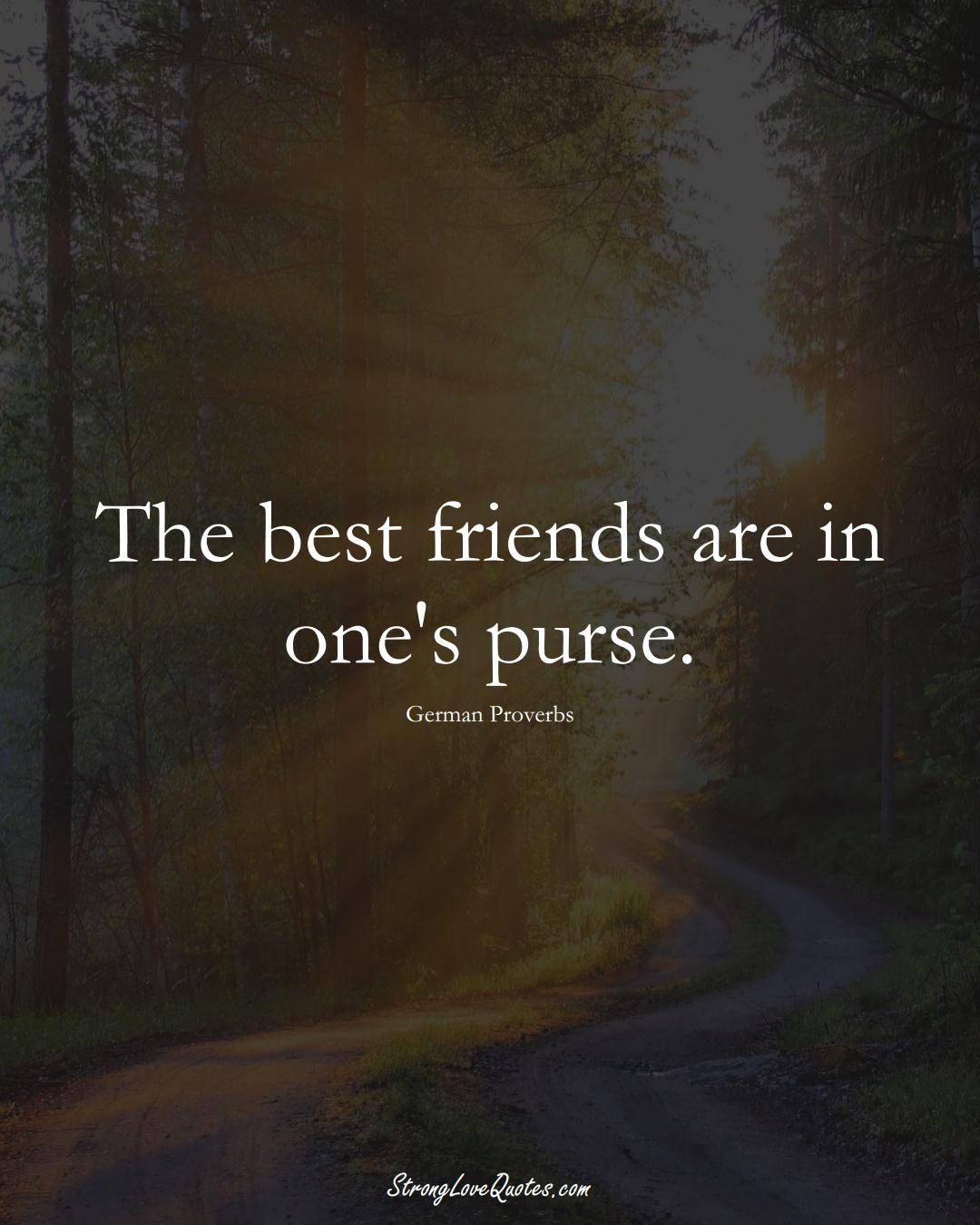 The best friends are in one's purse. (German Sayings);  #EuropeanSayings