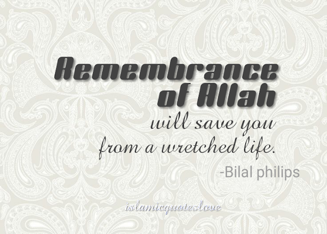 Remembrance of Allah will save you from a wretched life. -Bilal philips