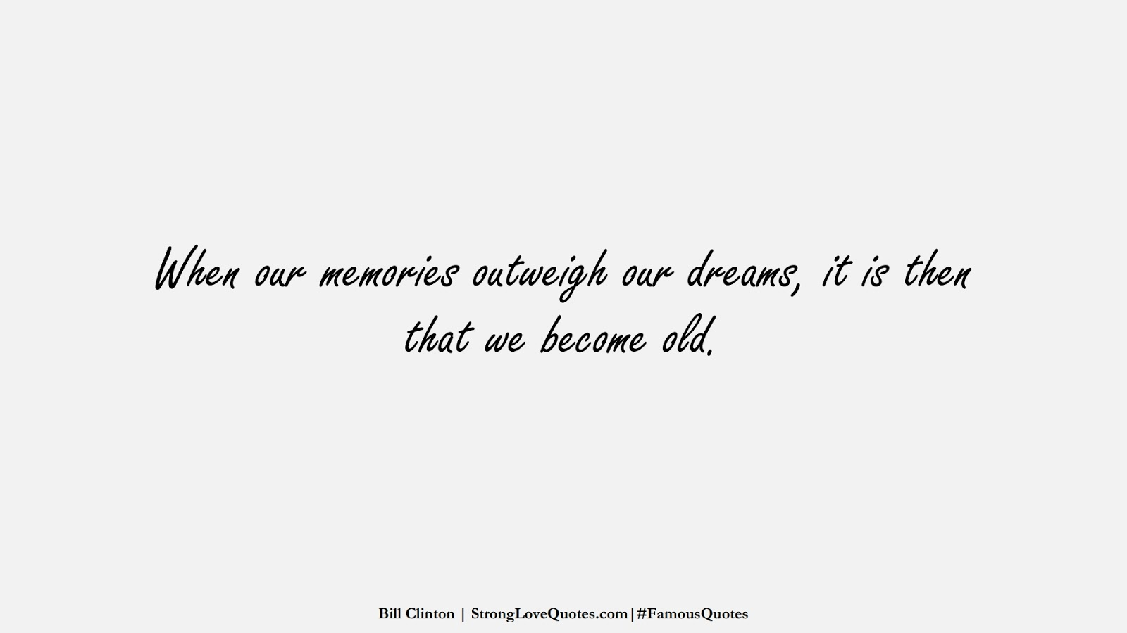 When our memories outweigh our dreams, it is then that we become old. (Bill Clinton);  #FamousQuotes